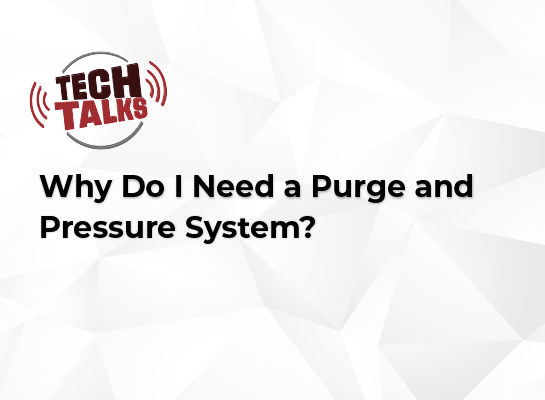 Tech Talk: Why Do I Need a Purge and Pressure System